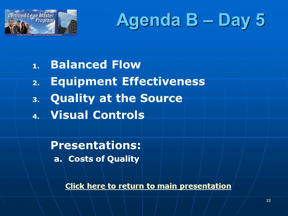 32 Agenda B – Day 5 1. 1. Balanced Flow 2. 2. Equipment Effectiveness 3. 3. Quality at the Source 4. 4. Visual Controls Presentations: a. a.Costs of Q