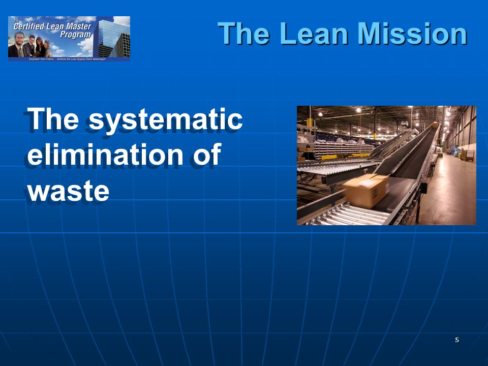5 The systematic elimination of waste The systematic elimination of waste The Lean Mission