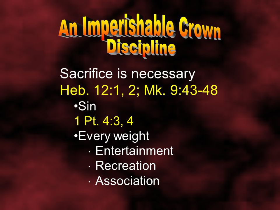 Sacrifice is necessary Heb. 12:1, 2; Mk. 9:43-48 Sin 1 Pt.