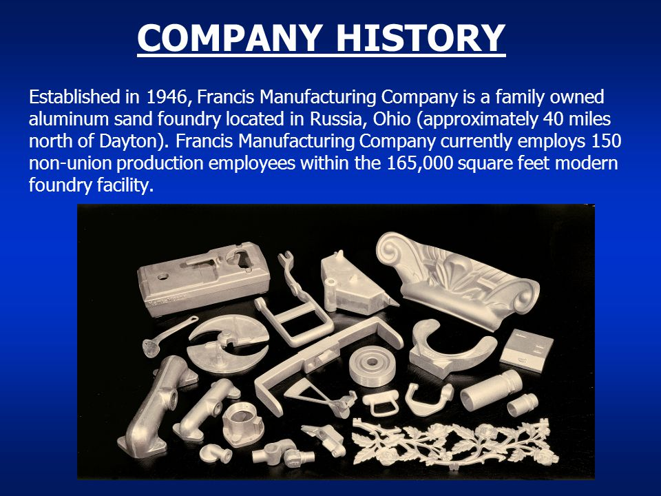 COMPANY HISTORY Established in 1946, Francis Manufacturing Company is a family owned aluminum sand foundry located in Russia, Ohio (approximately 40 m