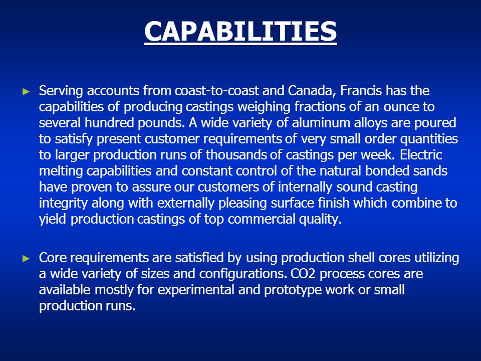 CAPABILITIES Serving accounts from coast-to-coast and Canada, Francis has the capabilities of producing castings weighing fractions of an ounce to sev