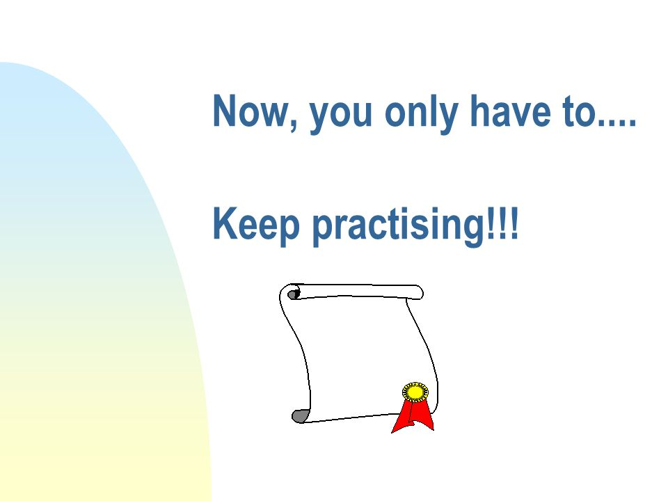 Now, you only have to.... Keep practising!!!