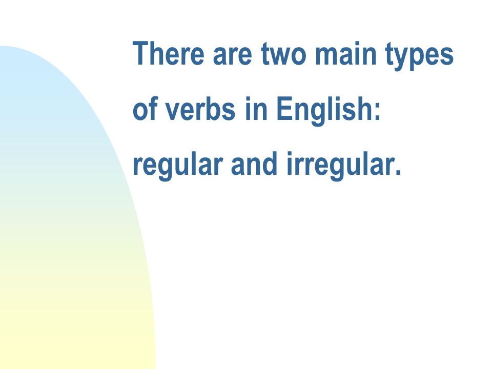 There are two main types of verbs in English: regular and irregular.