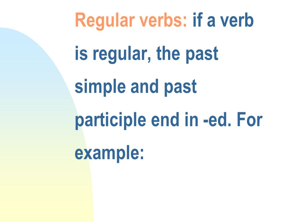 Regular verbs: if a verb is regular, the past simple and past participle end in -ed. For example: