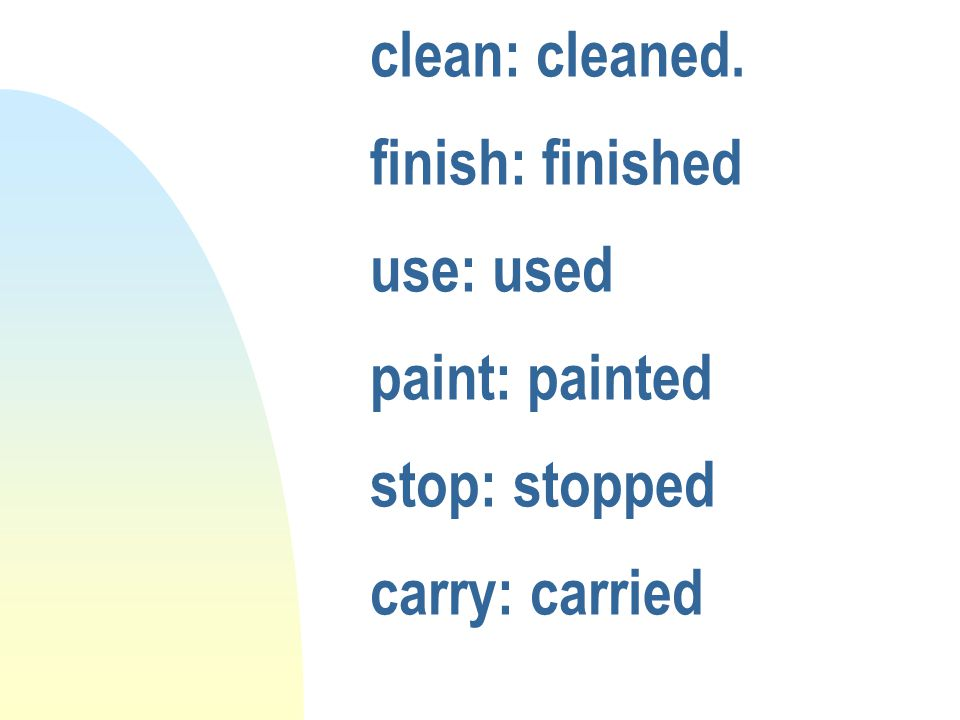 clean: cleaned. finish: finished use: used paint: painted stop: stopped carry: carried