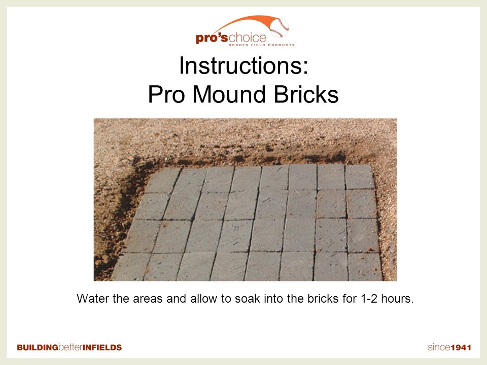 Instructions: Pro Mound Bricks Water the areas and allow to soak into the bricks for 1-2 hours.