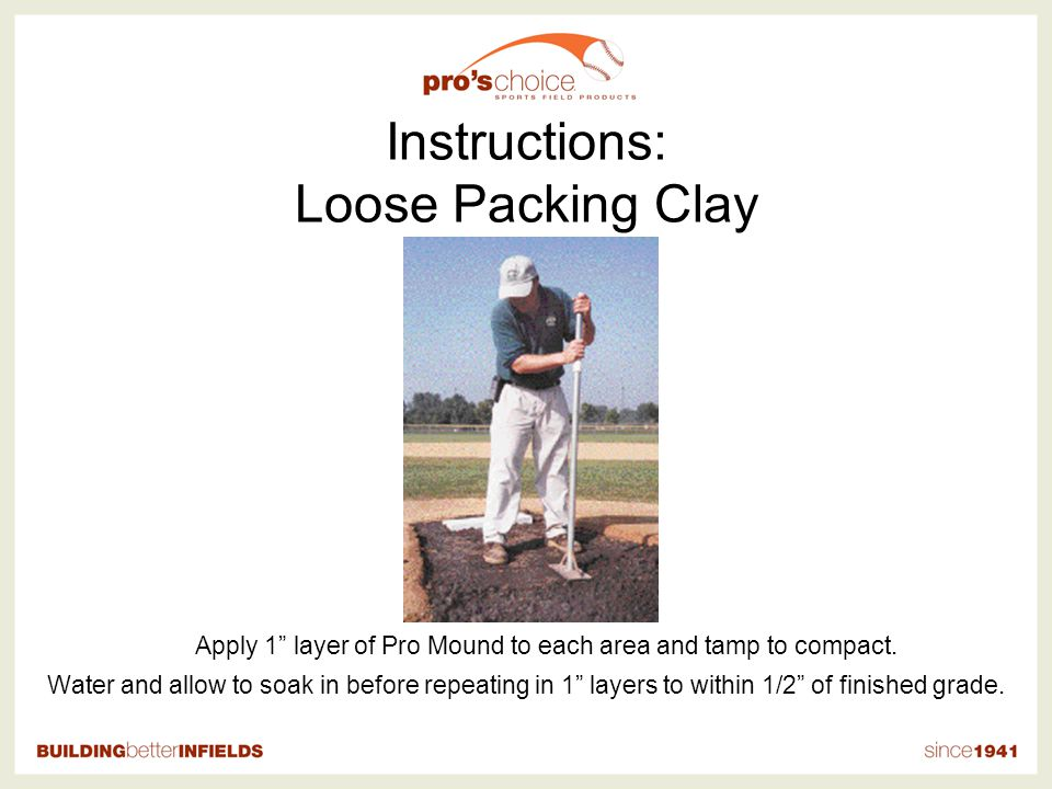 Instructions: Loose Packing Clay Apply 1 layer of Pro Mound to each area and tamp to compact.
