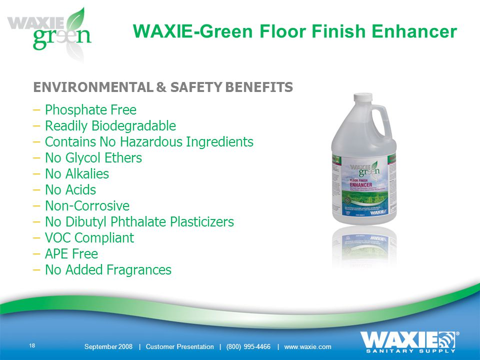 September 2008 | Customer Presentation | (800) 995-4466 | www.waxie.com 18 ENVIRONMENTAL & SAFETY BENEFITS –Phosphate Free –Readily Biodegradable –Contains No Hazardous Ingredients –No Glycol Ethers –No Alkalies –No Acids –Non-Corrosive –No Dibutyl Phthalate Plasticizers –VOC Compliant –APE Free –No Added Fragrances WAXIE-Green Floor Finish Enhancer