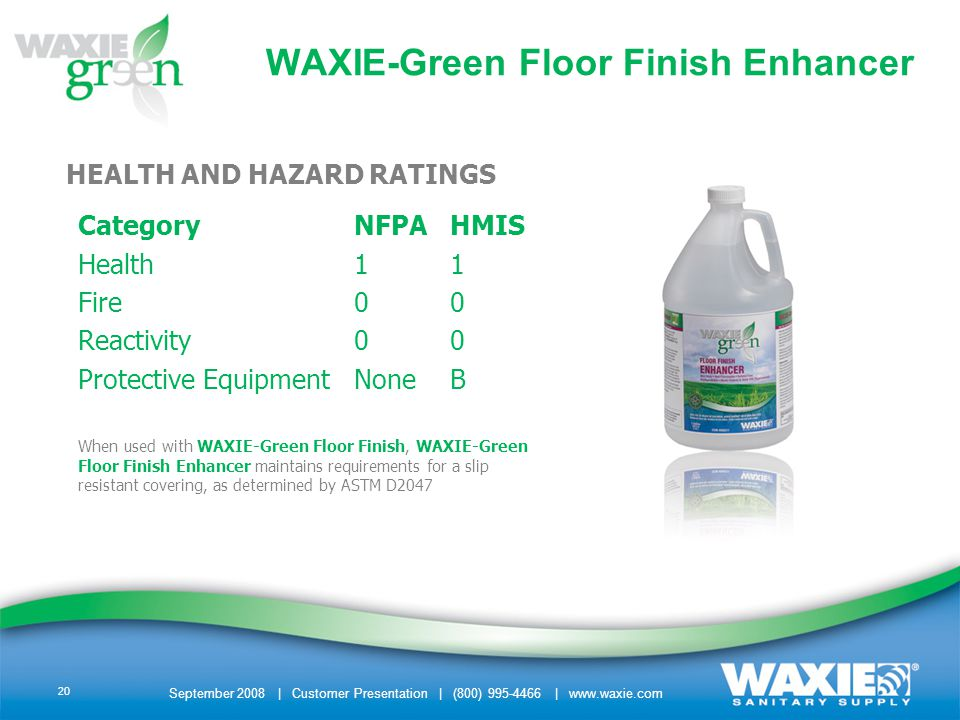 September 2008 | Customer Presentation | (800) 995-4466 | www.waxie.com 20 HEALTH AND HAZARD RATINGS CategoryNFPAHMIS Health11 Fire00 Reactivity00 Protective EquipmentNoneB When used with WAXIE-Green Floor Finish, WAXIE-Green Floor Finish Enhancer maintains requirements for a slip resistant covering, as determined by ASTM D2047 WAXIE-Green Floor Finish Enhancer