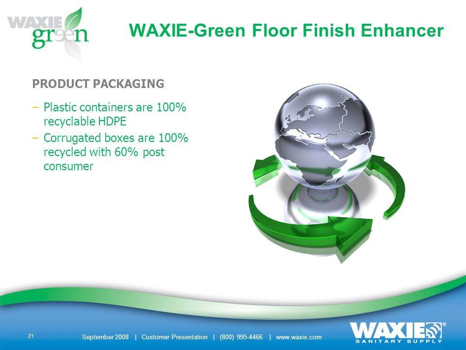 September 2008 | Customer Presentation | (800) 995-4466 | www.waxie.com 21 PRODUCT PACKAGING –Plastic containers are 100% recyclable HDPE –Corrugated boxes are 100% recycled with 60% post consumer WAXIE-Green Floor Finish Enhancer