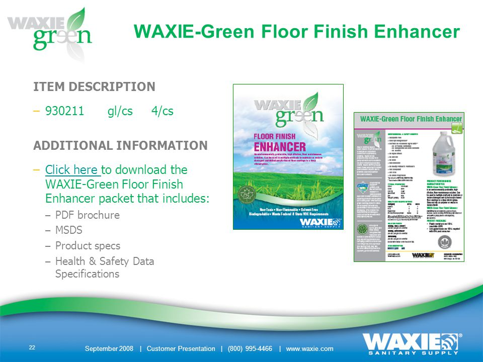 September 2008 | Customer Presentation | (800) 995-4466 | www.waxie.com 22 ITEM DESCRIPTION –930211 gl/cs 4/cs ADDITIONAL INFORMATION –Click here to download the WAXIE-Green Floor Finish Enhancer packet that includes:Click here – PDF brochure – MSDS – Product specs – Health & Safety Data Specifications WAXIE-Green Floor Finish Enhancer