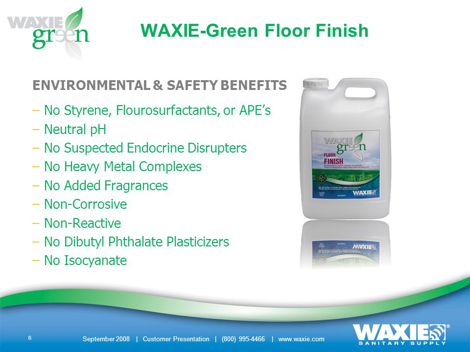September 2008 | Customer Presentation | (800) 995-4466 | www.waxie.com 6 WAXIE-Green Floor Finish ENVIRONMENTAL & SAFETY BENEFITS –No Styrene, Flourosurfactants, or APEs –Neutral pH –No Suspected Endocrine Disrupters –No Heavy Metal Complexes –No Added Fragrances –Non-Corrosive –Non-Reactive –No Dibutyl Phthalate Plasticizers –No Isocyanate