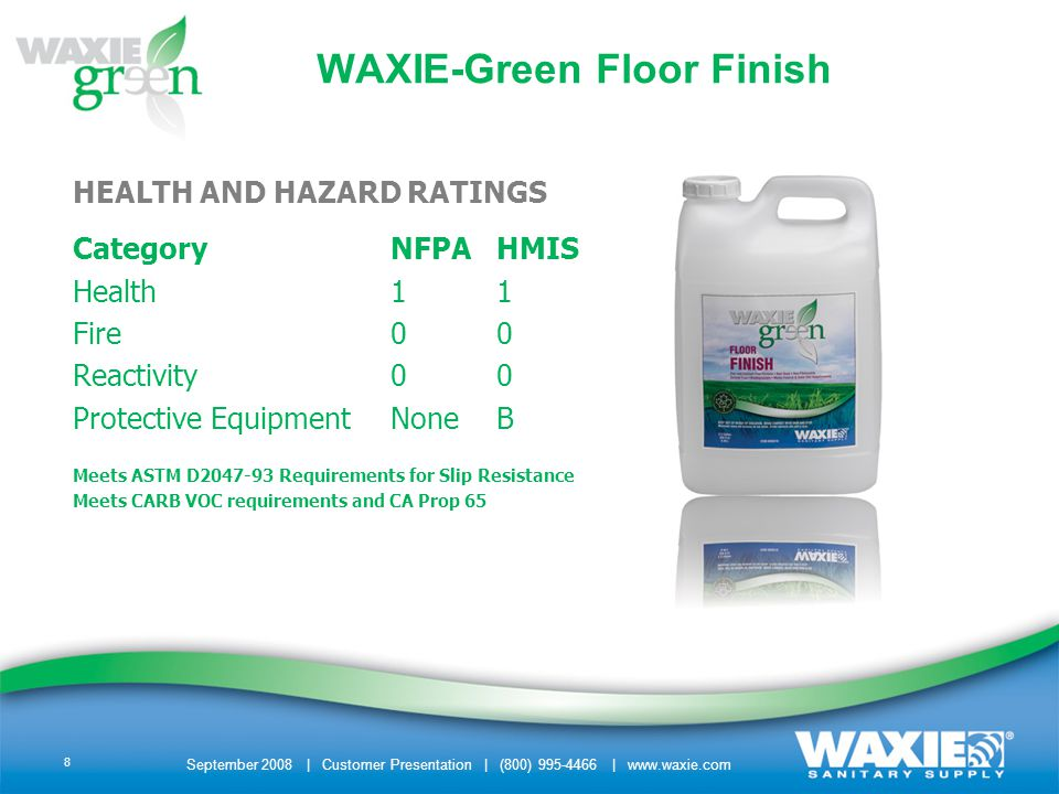 September 2008 | Customer Presentation | (800) 995-4466 | www.waxie.com 8 WAXIE-Green Floor Finish HEALTH AND HAZARD RATINGS CategoryNFPAHMIS Health11 Fire00 Reactivity00 Protective EquipmentNoneB Meets ASTM D2047-93 Requirements for Slip Resistance Meets CARB VOC requirements and CA Prop 65