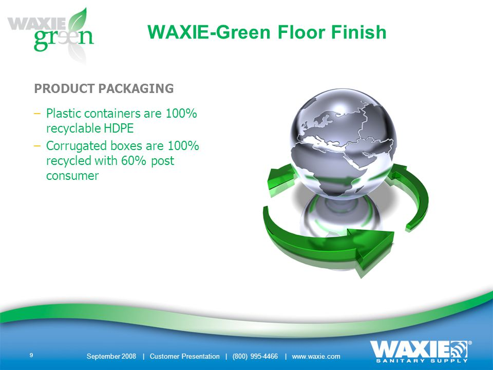 September 2008 | Customer Presentation | (800) 995-4466 | www.waxie.com 9 PRODUCT PACKAGING –Plastic containers are 100% recyclable HDPE –Corrugated boxes are 100% recycled with 60% post consumer WAXIE-Green Floor Finish