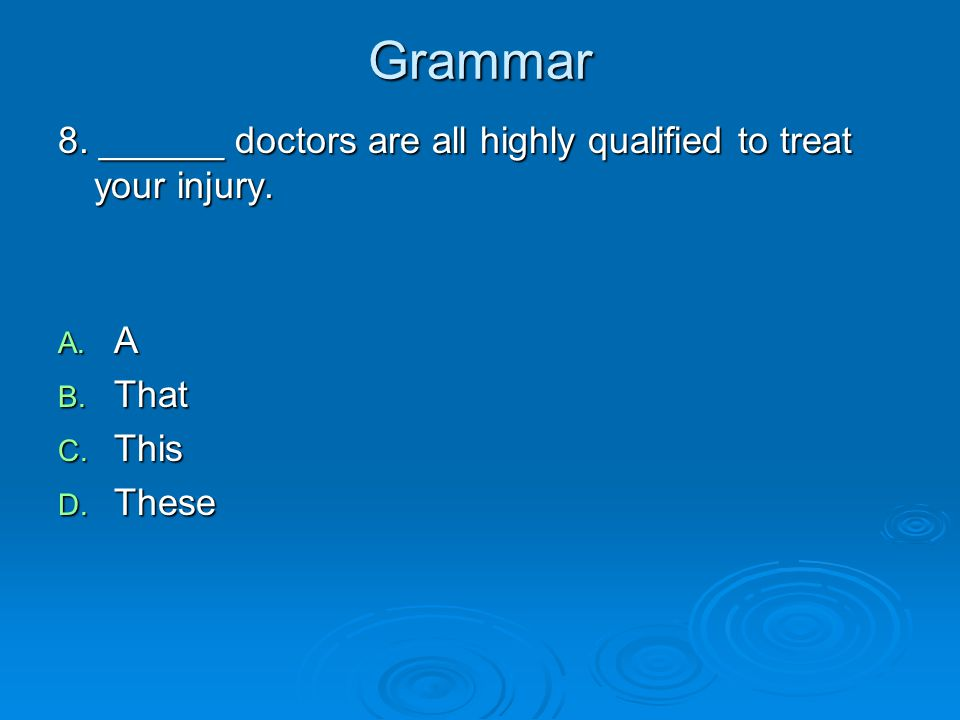 Grammar 8. ______ doctors are all highly qualified to treat your injury. A. A B. That C. This D. These