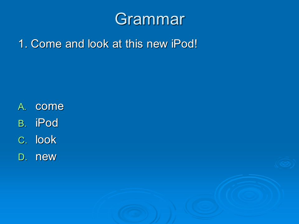 Grammar 1. Come and look at this new iPod! A. come B. iPod C. look D. new