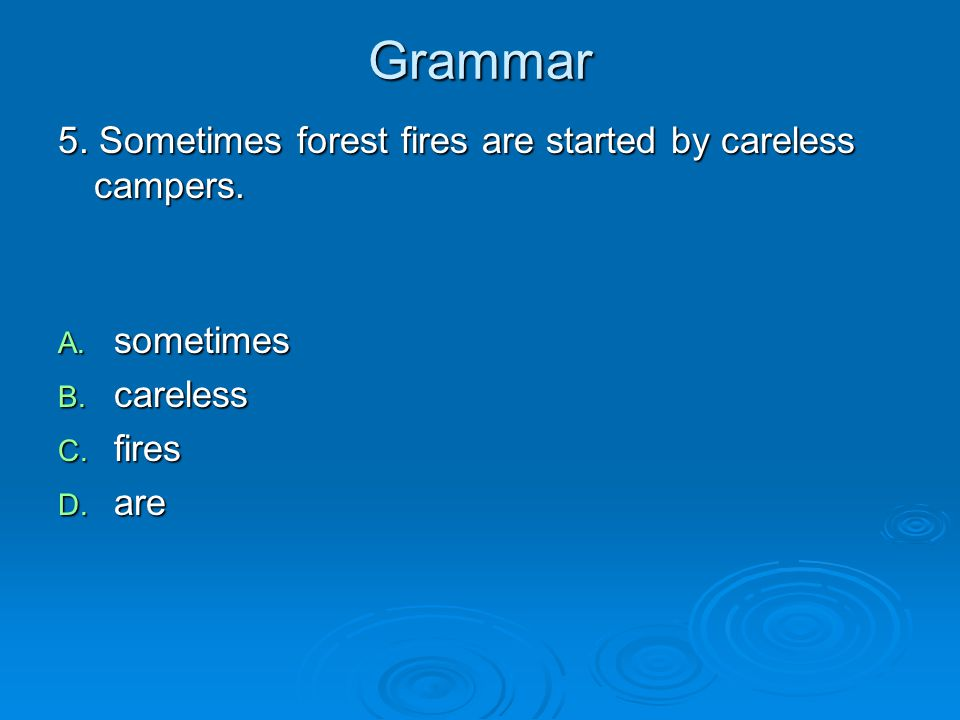 Grammar 5. Sometimes forest fires are started by careless campers. A. sometimes B. careless C. fires D. are