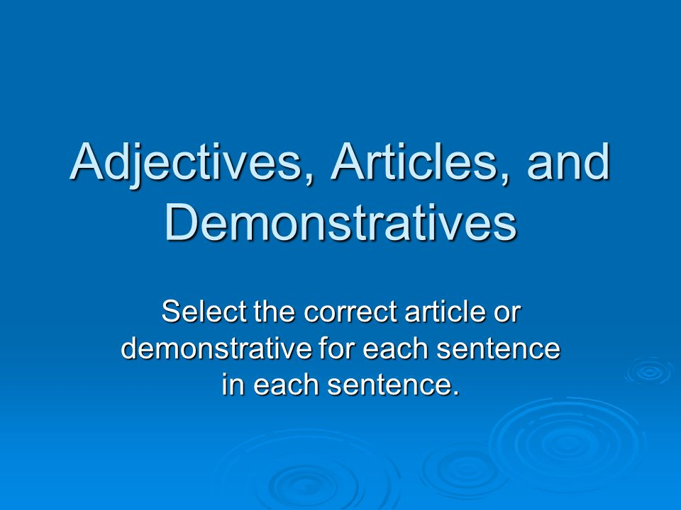 Adjectives, Articles, and Demonstratives Select the correct article or demonstrative for each sentence in each sentence.