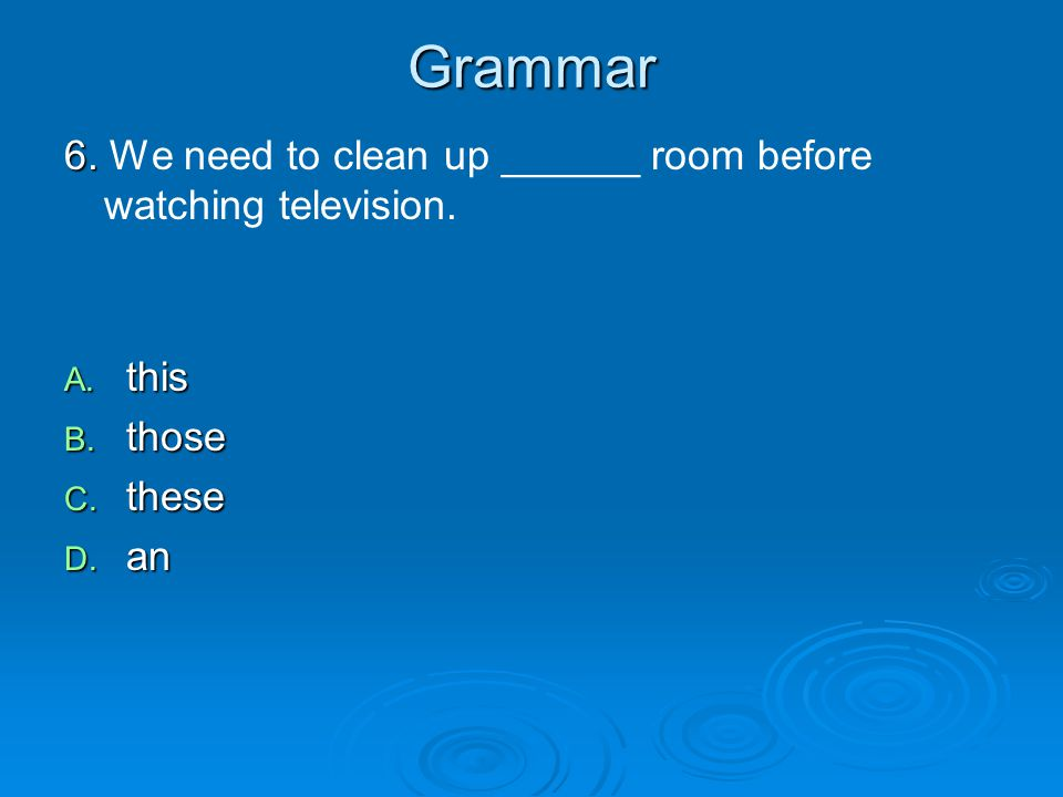 Grammar 6. 6. We need to clean up ______ room before watching television.