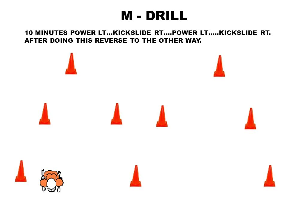 M - DRILL 10 MINUTES POWER LT…KICKSLIDE RT….POWER LT…..KICKSLIDE RT. AFTER DOING THIS REVERSE TO THE OTHER WAY.