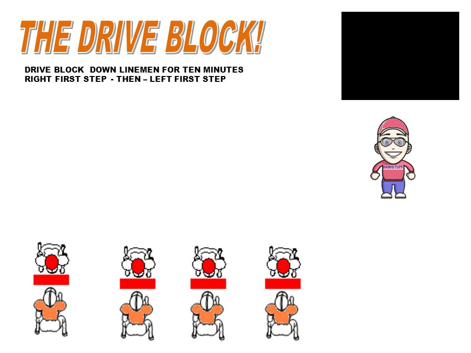 DRIVE BLOCK DOWN LINEMEN FOR TEN MINUTES RIGHT FIRST STEP - THEN – LEFT FIRST STEP