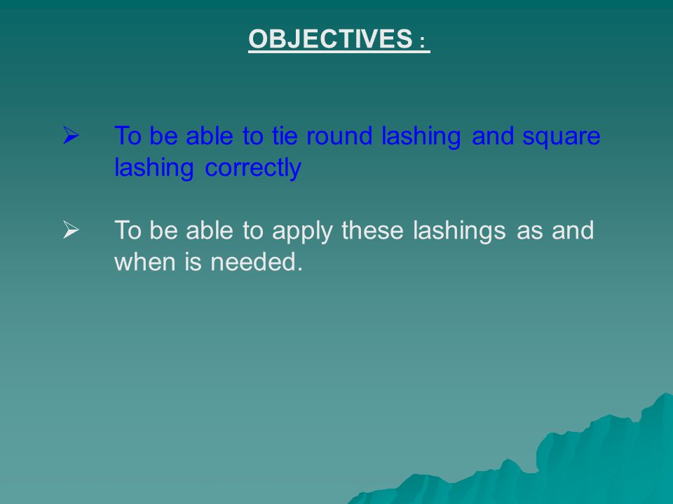 OBJECTIVES : To be able to tie round lashing and square lashing correctly To be able to apply these lashings as and when is needed.