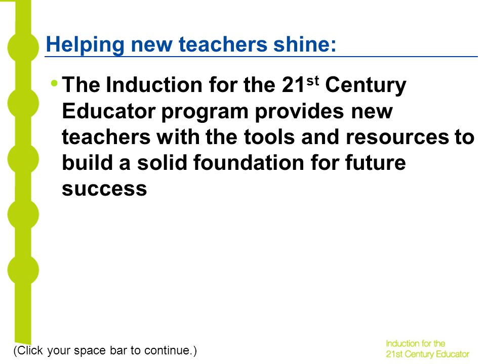 Helping new teachers shine: The Induction for the 21 st Century Educator program provides new teachers with the tools and resources to build a solid foundation for future success (Click your space bar to continue.)
