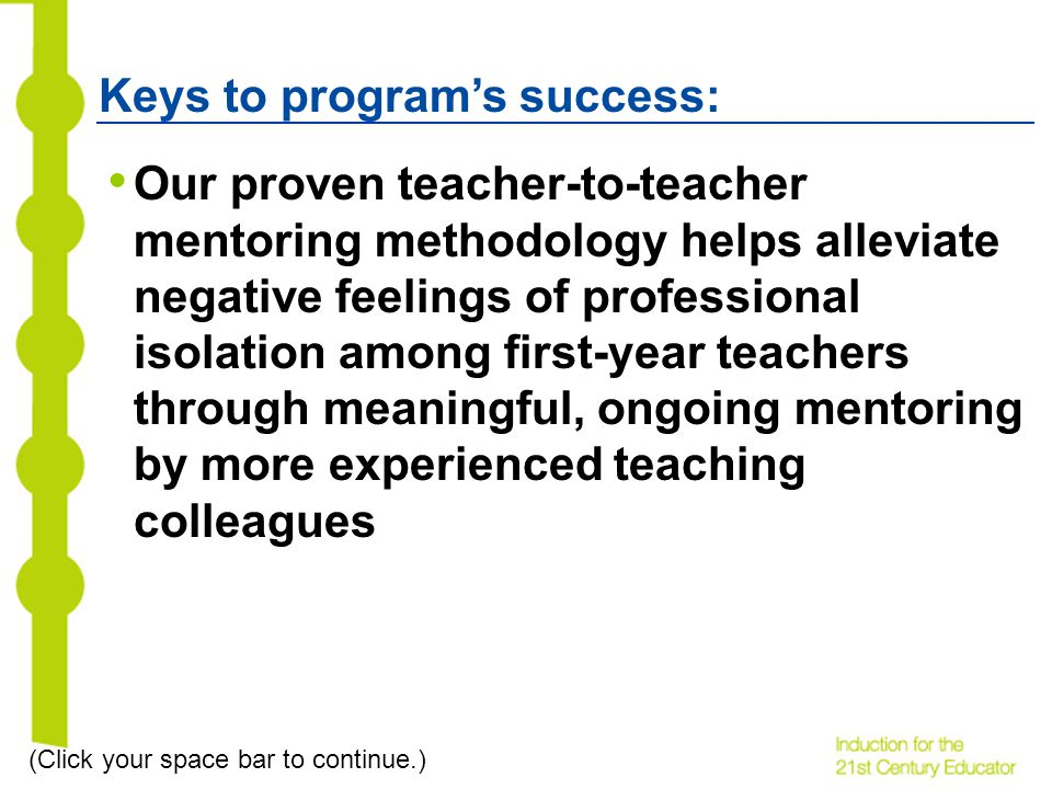 Keys to programs success: Our proven teacher-to-teacher mentoring methodology helps alleviate negative feelings of professional isolation among first-year teachers through meaningful, ongoing mentoring by more experienced teaching colleagues (Click your space bar to continue.)