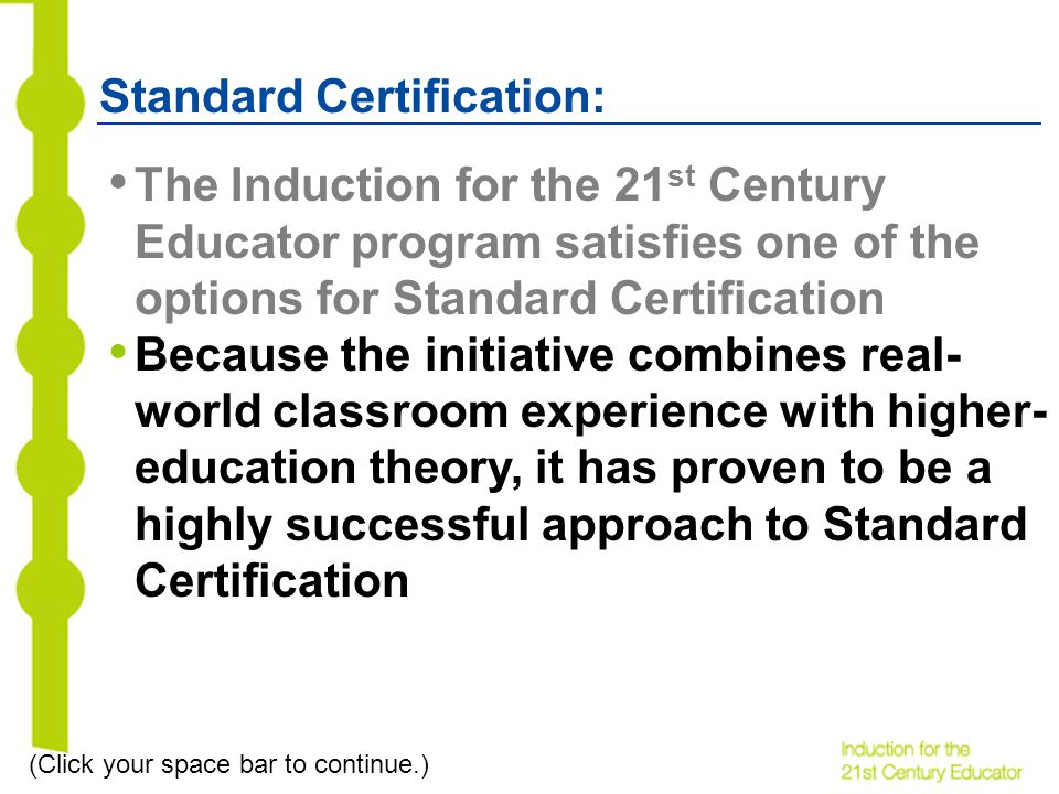Standard Certification: The Induction for the 21 st Century Educator program satisfies one of the options for Standard Certification Because the initiative combines real- world classroom experience with higher- education theory, it has proven to be a highly successful approach to Standard Certification (Click your space bar to continue.)