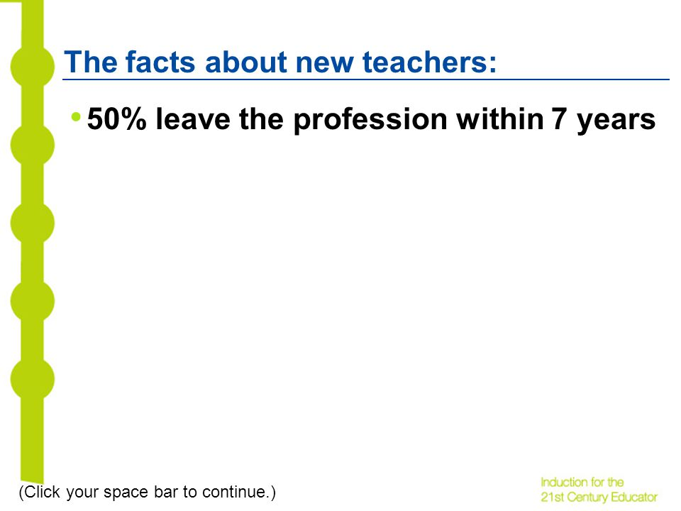The facts about new teachers: 50% leave the profession within 7 years (Click your space bar to continue.)
