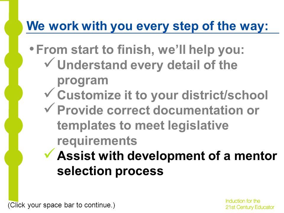 We work with you every step of the way: From start to finish, well help you: Understand every detail of the program Customize it to your district/school Provide correct documentation or templates to meet legislative requirements Assist with development of a mentor selection process (Click your space bar to continue.)