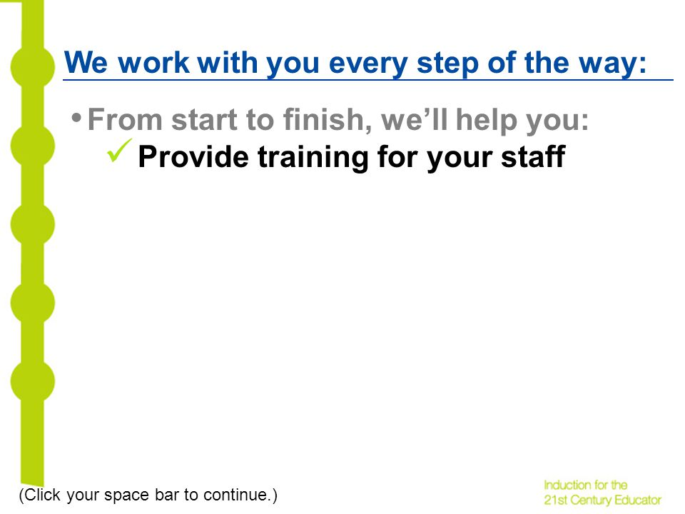 We work with you every step of the way: From start to finish, well help you: Provide training for your staff (Click your space bar to continue.)