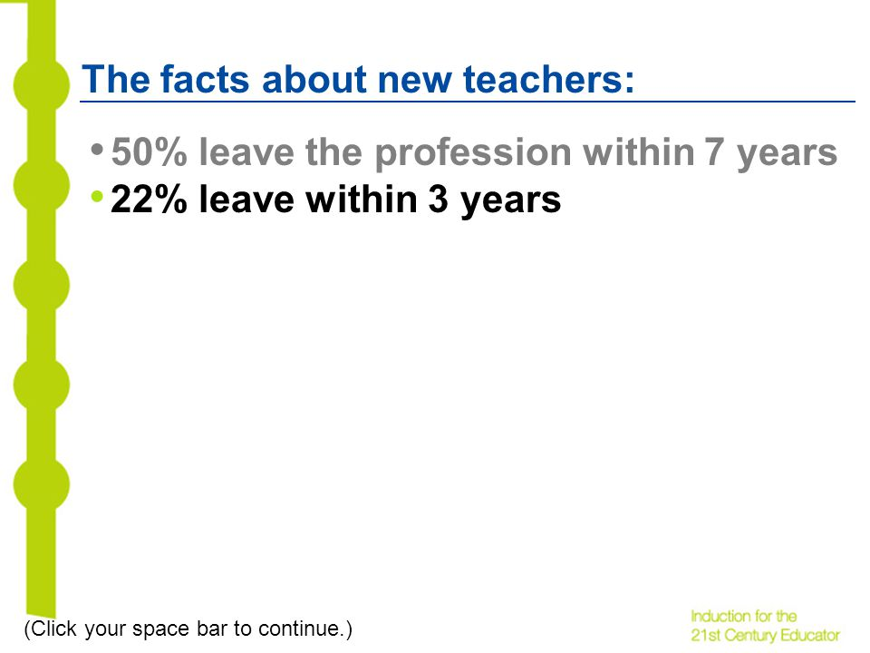 The facts about new teachers: 50% leave the profession within 7 years 22% leave within 3 years (Click your space bar to continue.)