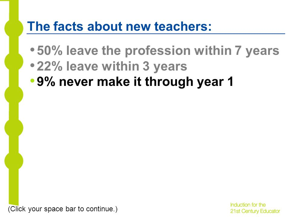 The facts about new teachers: 50% leave the profession within 7 years 22% leave within 3 years 9% never make it through year 1 (Click your space bar to continue.)