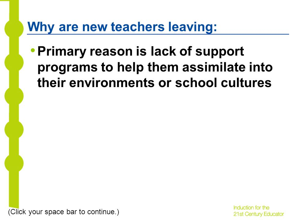 Why are new teachers leaving: Primary reason is lack of support programs to help them assimilate into their environments or school cultures (Click your space bar to continue.)