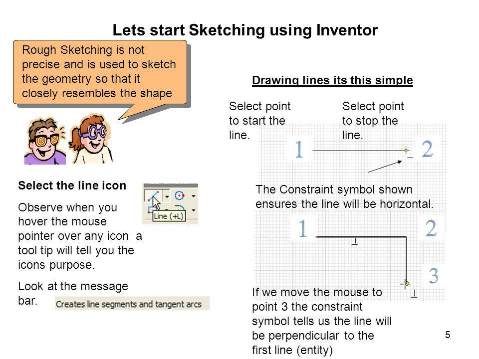 5 Lets start Sketching using Inventor Rough Sketching is not precise and is used to sketch the geometry so that it closely resembles the shape Select the line icon Observe when you hover the mouse pointer over any icon a tool tip will tell you the icons purpose.