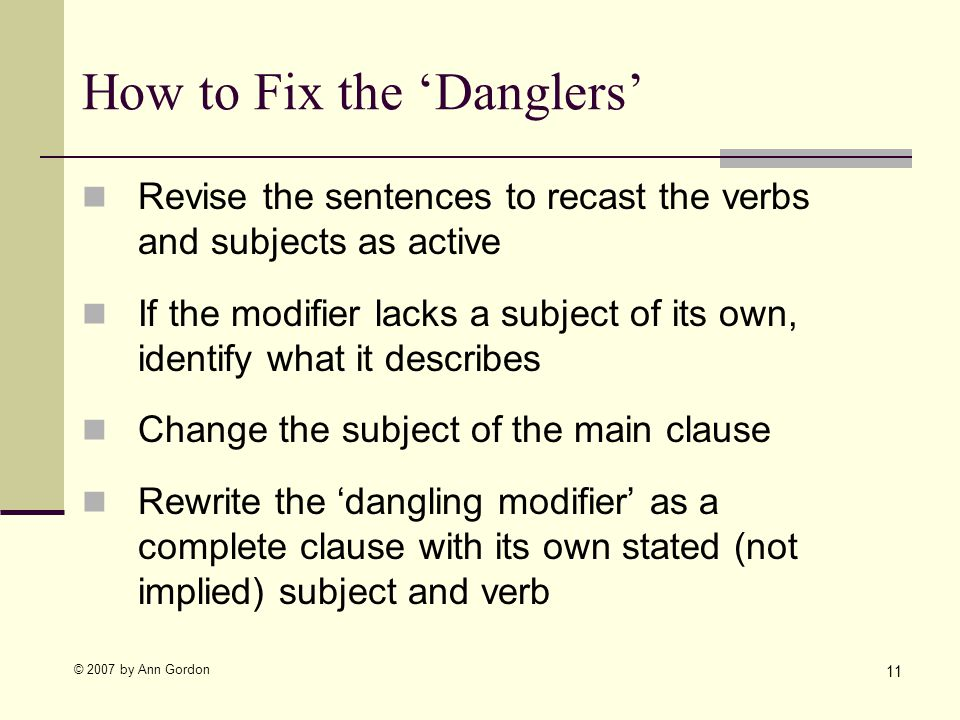 © 2007 by Ann Gordon How to Fix the Danglers Revise the sentences to recast the verbs and subjects as active If the modifier lacks a subject of its own, identify what it describes Change the subject of the main clause Rewrite the dangling modifier as a complete clause with its own stated (not implied) subject and verb 11