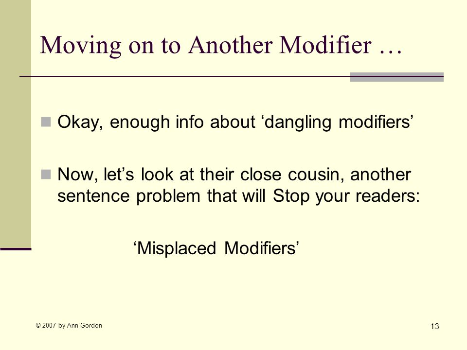 © 2007 by Ann Gordon Moving on to Another Modifier … 13 Okay, enough info about dangling modifiers Now, lets look at their close cousin, another sentence problem that will Stop your readers: Misplaced Modifiers