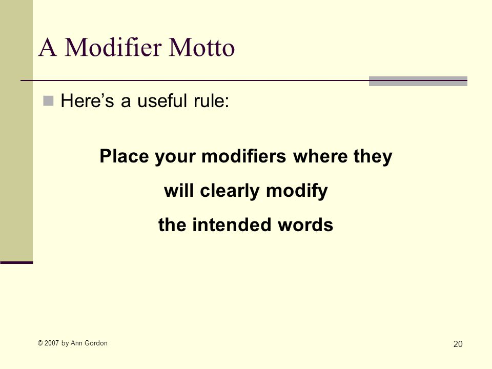 © 2007 by Ann Gordon A Modifier Motto Heres a useful rule: Place your modifiers where they will clearly modify the intended words 20