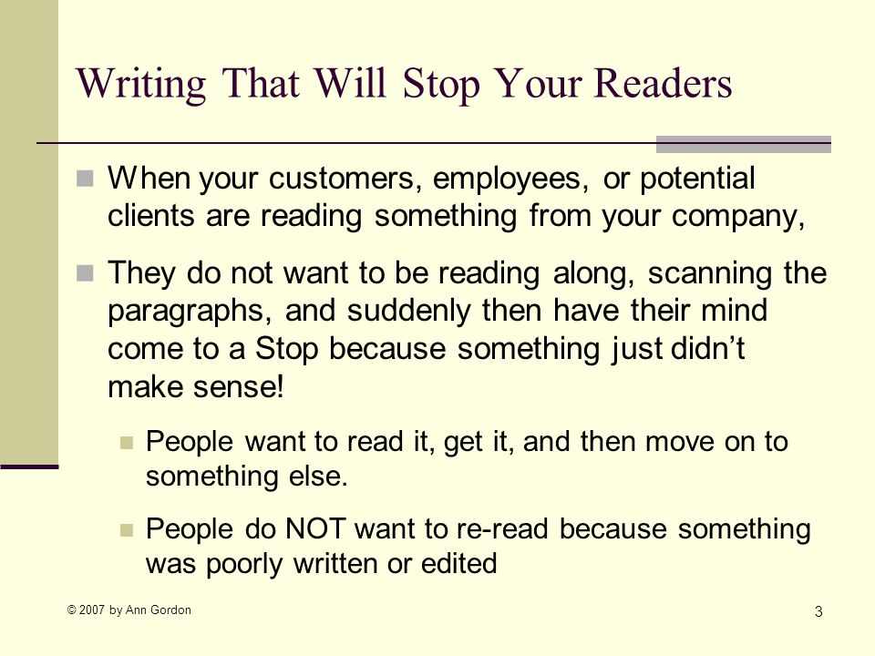 © 2007 by Ann Gordon Writing That Will Stop Your Readers When your customers, employees, or potential clients are reading something from your company, They do not want to be reading along, scanning the paragraphs, and suddenly then have their mind come to a Stop because something just didnt make sense.