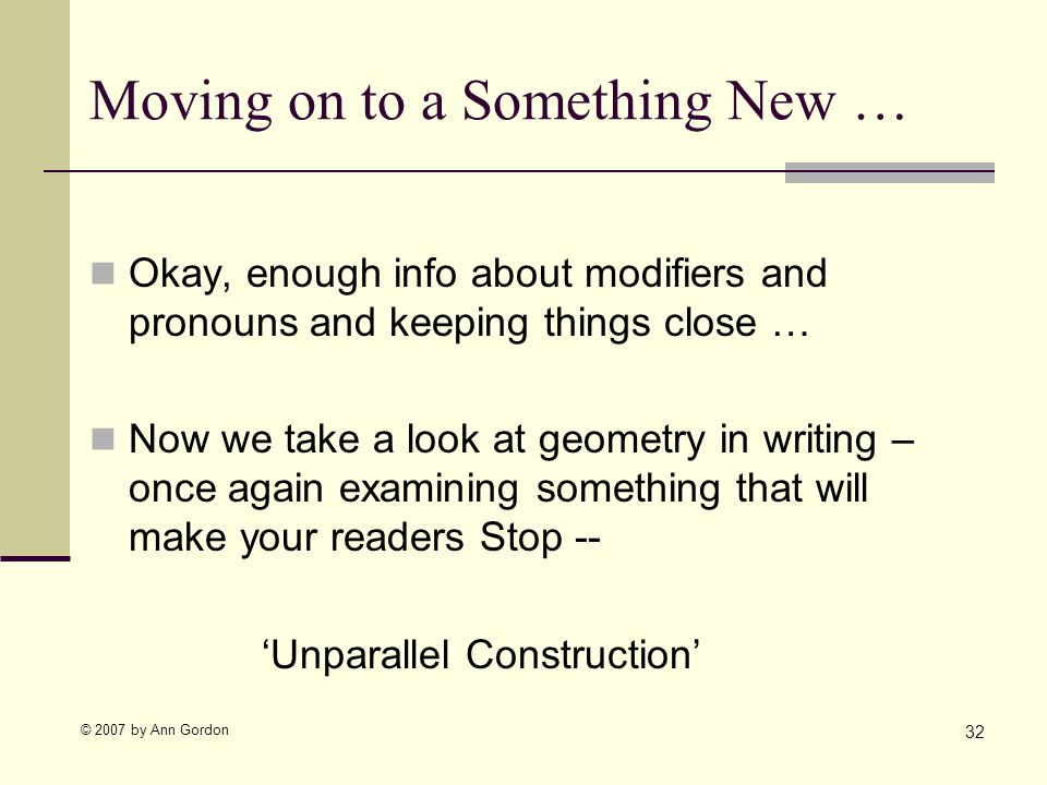 © 2007 by Ann Gordon Moving on to a Something New … 32 Okay, enough info about modifiers and pronouns and keeping things close … Now we take a look at geometry in writing – once again examining something that will make your readers Stop -- Unparallel Construction