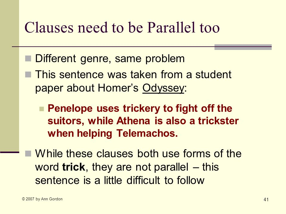© 2007 by Ann Gordon Clauses need to be Parallel too Different genre, same problem This sentence was taken from a student paper about Homers Odyssey: Penelope uses trickery to fight off the suitors, while Athena is also a trickster when helping Telemachos.