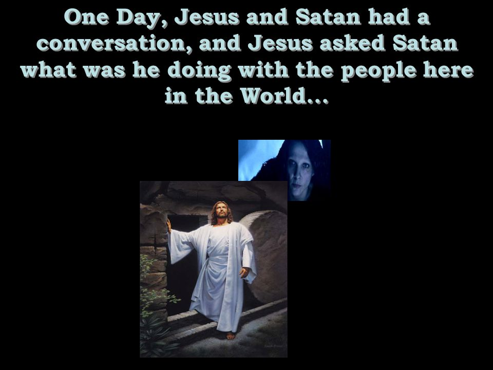 One Day, Jesus and Satan had a conversation, and Jesus asked Satan what was he doing with the people here in the World...
