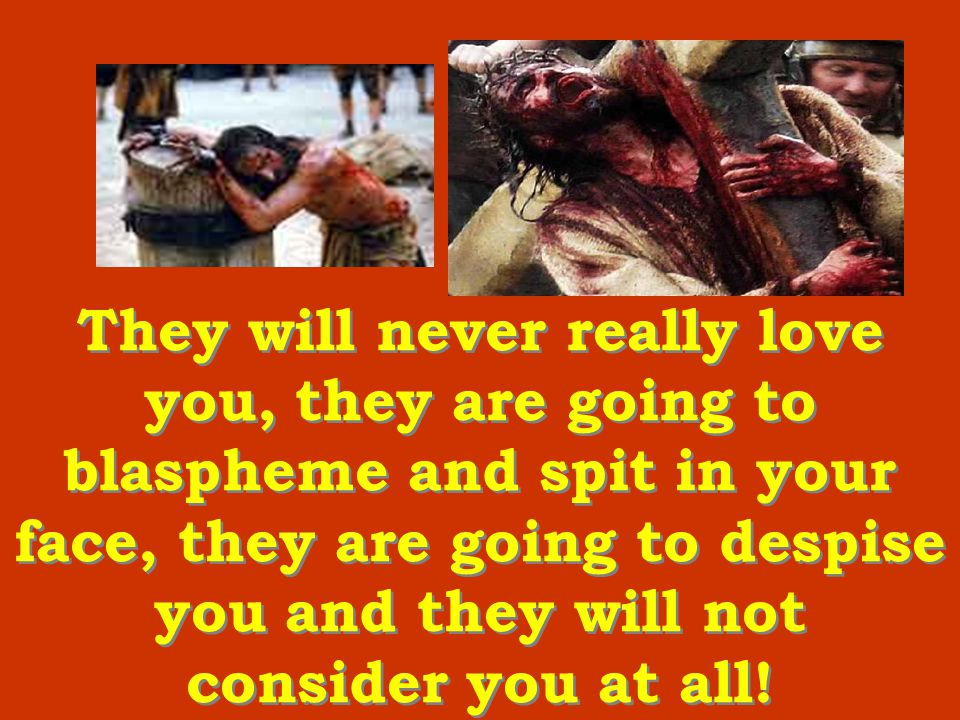 They will never really love you, they are going to blaspheme and spit in your face, they are going to despise you and they will not consider you at all.