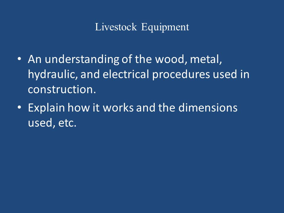Livestock Equipment An understanding of the wood, metal, hydraulic, and electrical procedures used in construction. Explain how it works and the dimen