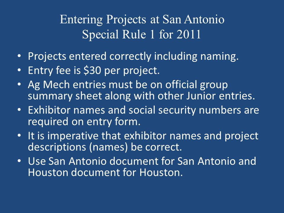 Entering Projects at San Antonio Special Rule 1 for 2011 Projects entered correctly including naming. Entry fee is $30 per project. Ag Mech entries mu