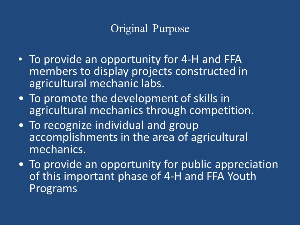 Original Purpose To provide an opportunity for 4-H and FFA members to display projects constructed in agricultural mechanic labs. To promote the devel