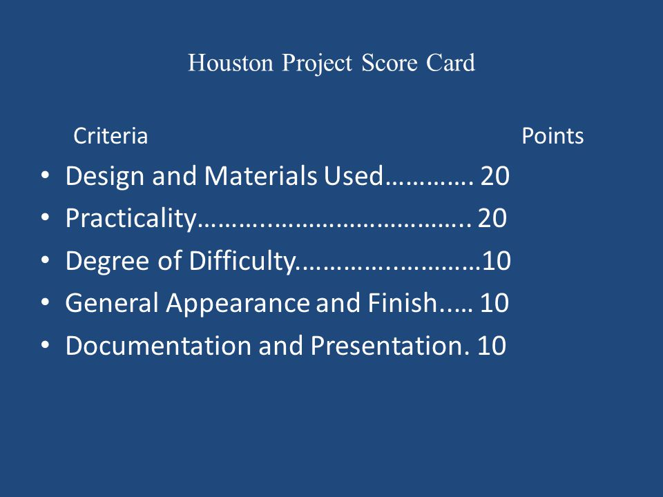 Houston Project Score Card Criteria Points Design and Materials Used…………. 20 Practicality………..……………………….. 20 Degree of Difficulty.…………..…………10 General