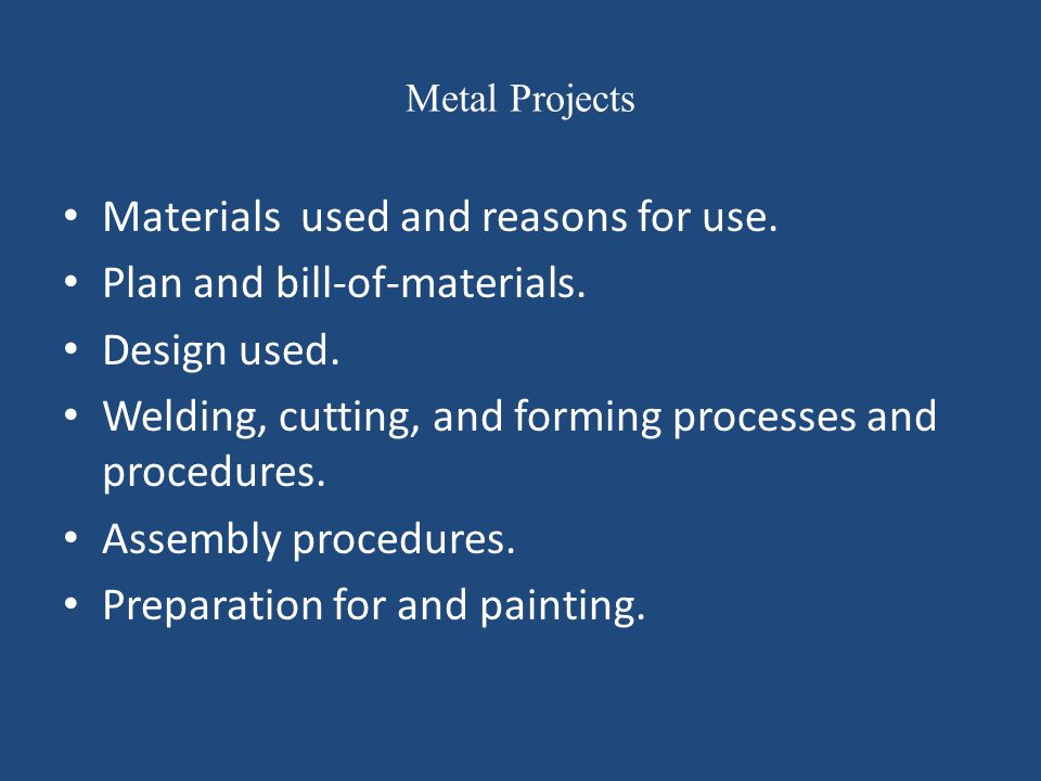 Metal Projects Materials used and reasons for use. Plan and bill-of-materials. Design used. Welding, cutting, and forming processes and procedures. As