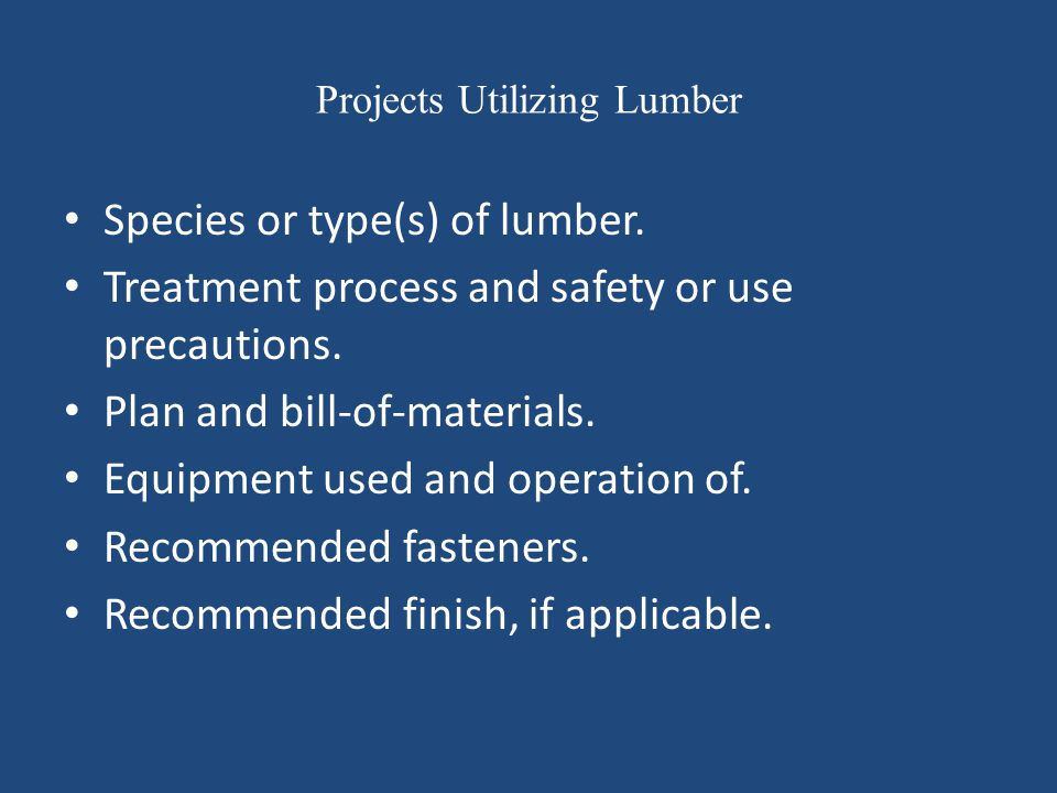 Projects Utilizing Lumber Species or type(s) of lumber. Treatment process and safety or use precautions. Plan and bill-of-materials. Equipment used an